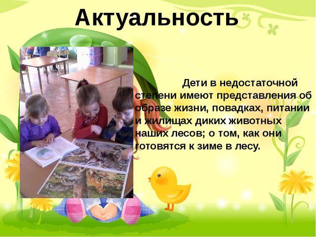 Актуальность Дети в недостаточной степени имеют представления об образе жизни...