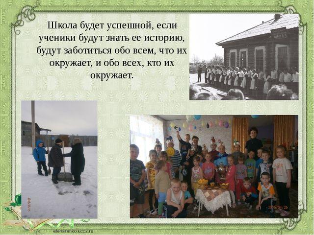 Школа будет успешной, если ученики будут знать ее историю, будут заботиться о...