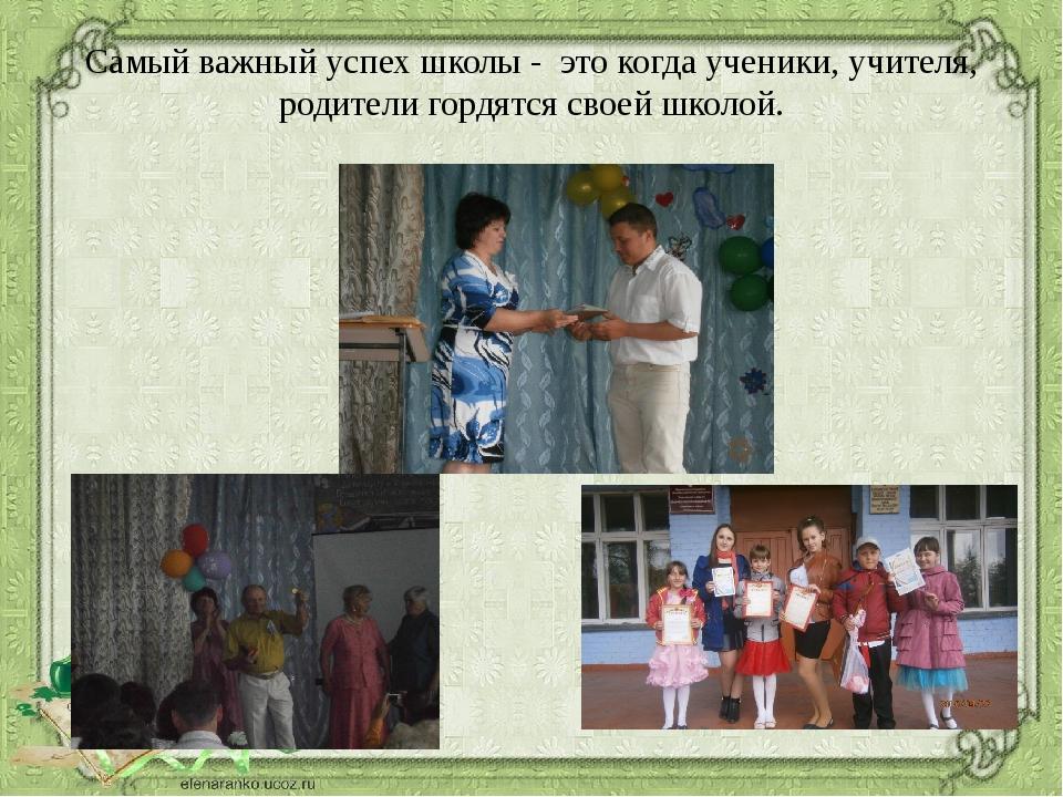 Самый важный успех школы - это когда ученики, учителя, родители гордятся свое...