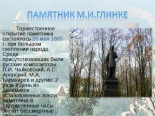 Торжественное открытие памятника состоялось 20 мая 1885 г. при большом скопл