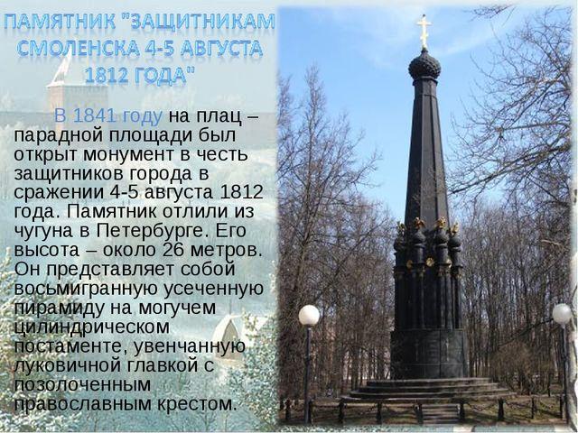В 1841 году на плац – парадной площади был открыт монумент в честь защитнико...