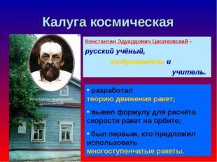 Калуга космическая Константин Эдуардович Циолковский - русский учёный, изобре