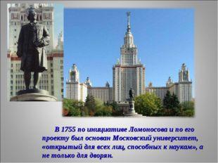 В 1755 по инициативе Ломоносова и по его проекту был основан Московский унив