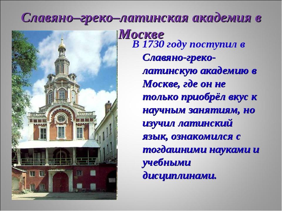 Славяно–греко–латинская академия в Москве В 1730 году поступил в Славяно-грек...