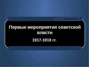 Первые мероприятия советской власти 1917-1918 гг.