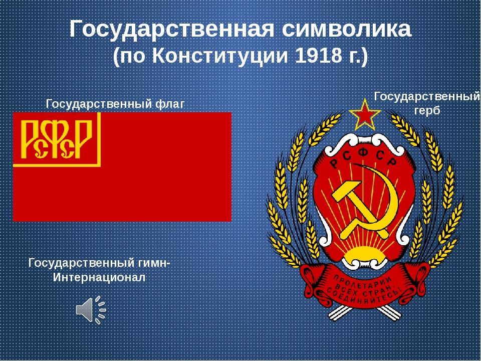 Государственная символика (по Конституции 1918 г.) Государственный гимн- Инте...