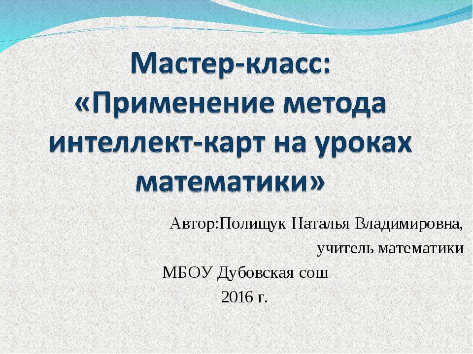 Автор:Полищук Наталья Владимировна, учитель математики МБОУ Дубовская сош 20...