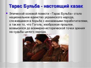 Тарас Бульба - настоящий казак Эпической основой повести «Тарас Бульба» стало