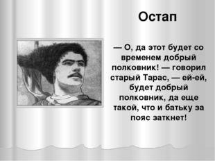 Остап — О, да этот будет со временем добрый полковник! — говорил старый Тарас