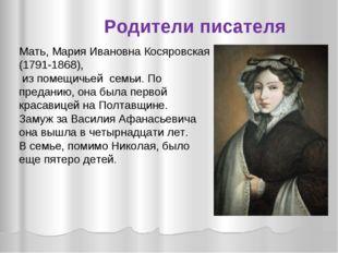 Мать, Мария Ивановна Косяровская (1791-1868), из помещичьей семьи. По предани