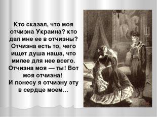 Кто сказал, что моя отчизна Украина? кто дал мне ее в отчизны? Отчизна есть т