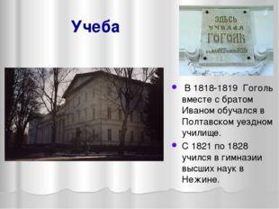 Учеба В 1818-1819 Гоголь вместе с братом Иваном обучался в Полтавском уездном