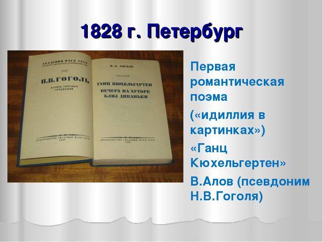 1828 г. Петербург Первая романтическая поэма («идиллия в картинках») «Ганц Кю...
