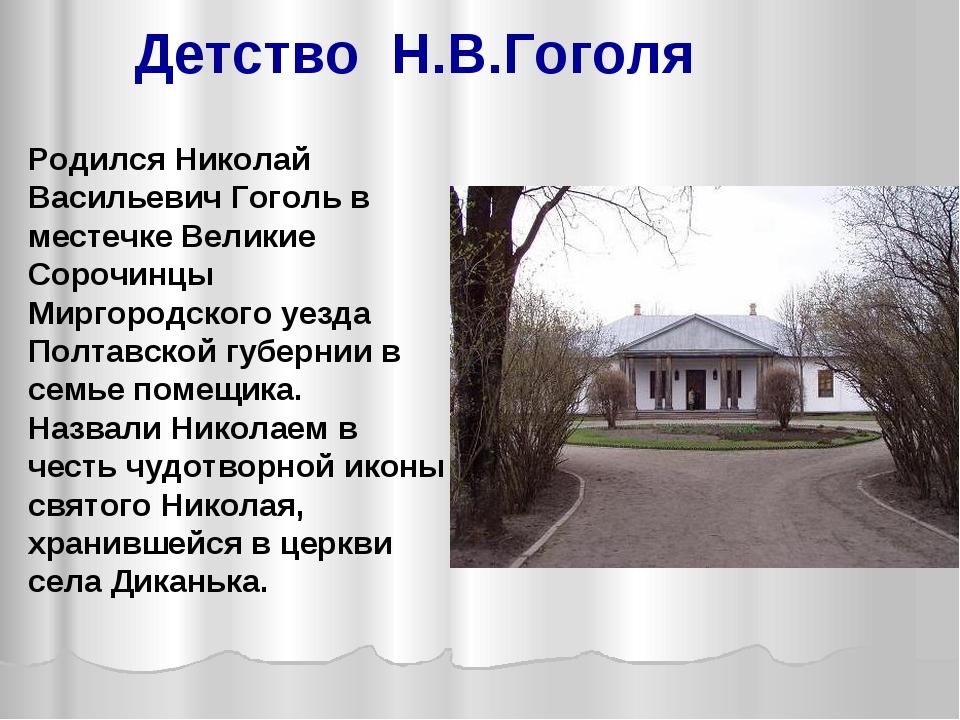Родился Николай Васильевич Гоголь в местечке Великие Сорочинцы Миргородского...