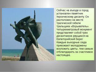 Сейчас на въезде в город установлен памятник героическому десанту. Он располо