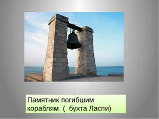 Памятник погибшим кораблям ( бухта Ласпи)