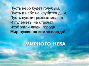 Пусть небо будет голубым, Пусть в небе не клубится дым, Пусть пушки грозные м