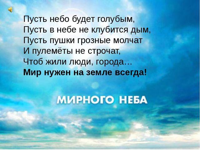 Пусть небо будет голубым, Пусть в небе не клубится дым, Пусть пушки грозные м...