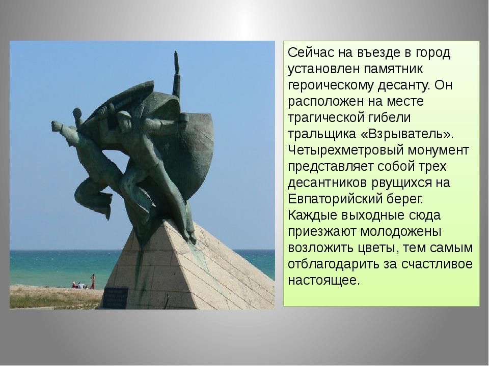 Сейчас на въезде в город установлен памятник героическому десанту. Он располо...