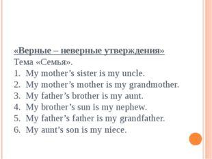 «Верные – неверные утверждения» Тема «Семья». 1. My mother's sister is my unc