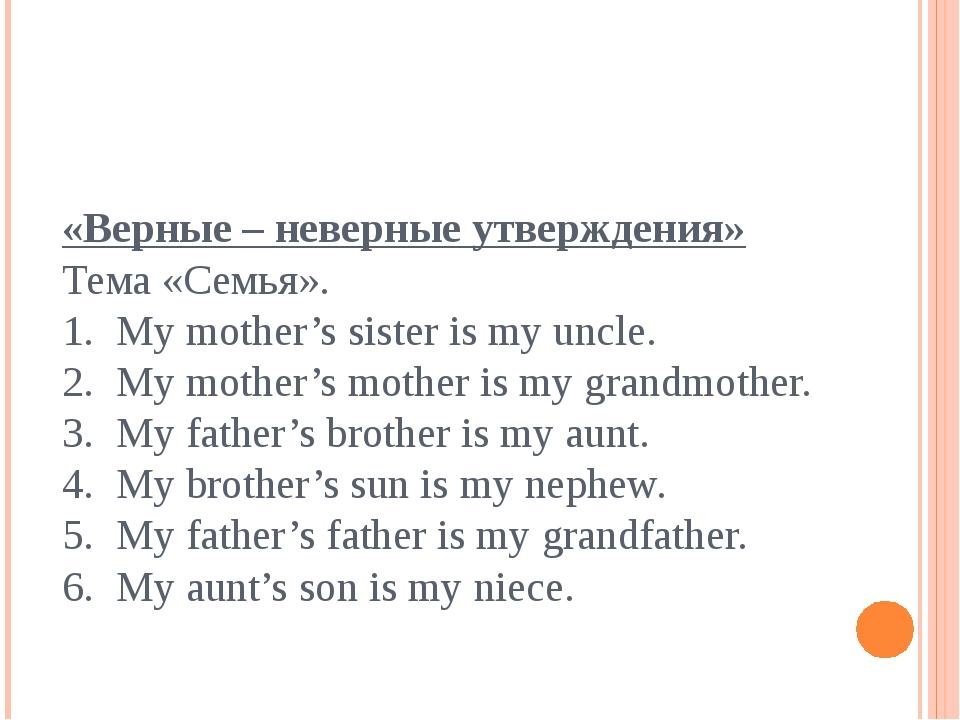 «Верные – неверные утверждения» Тема «Семья». 1. My mother's sister is my unc...