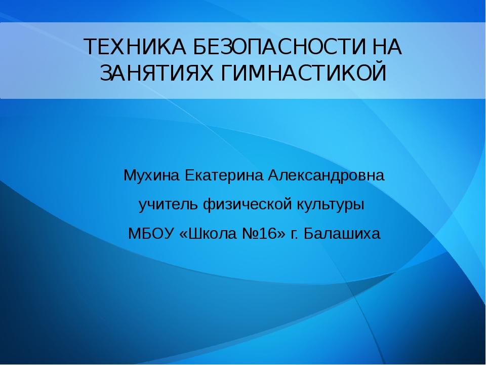 ТЕХНИКА БЕЗОПАСНОСТИ НА ЗАНЯТИЯХ ГИМНАСТИКОЙ Мухина Екатерина Александровна...