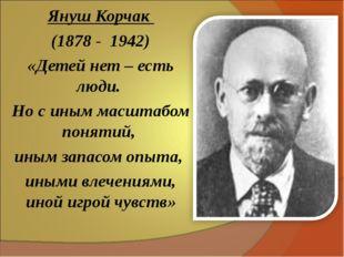 Януш Корчак (1878 - 1942) «Детей нет – есть люди. Но с иным масштабом понятий