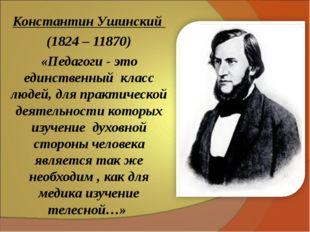 Константин Ушинский (1824 – 11870) «Педагоги - это единственный класс людей,