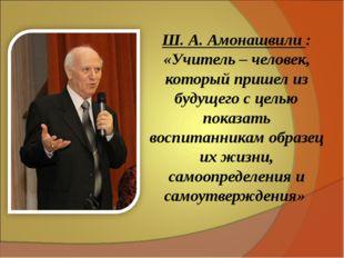 Ш. А. Амонашвили : «Учитель – человек, который пришел из будущего с целью пок