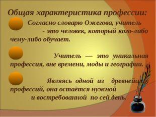 Общая характеристика профессии: Согласно словарю Ожегова, учитель - это чел