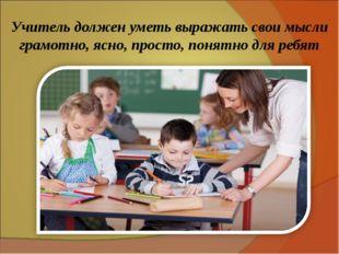 Учитель должен уметь выражать свои мысли грамотно, ясно, просто, понятно для