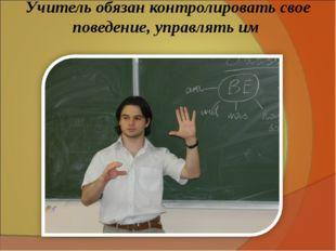 Учитель обязан контролировать свое поведение, управлять им