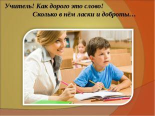 Учитель! Как дорого это слово! Сколько в нём ласки и доброты…