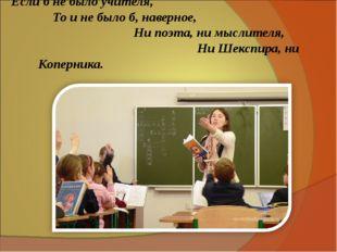 Если б не было учителя, То и не было б, наверное, Ни поэта, ни мыслителя, Ни