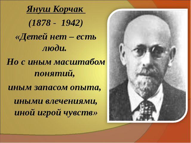 Януш Корчак (1878 - 1942) «Детей нет – есть люди. Но с иным масштабом понятий...