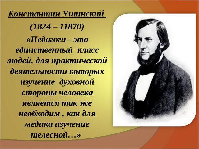 Константин Ушинский (1824 – 11870) «Педагоги - это единственный класс людей,...