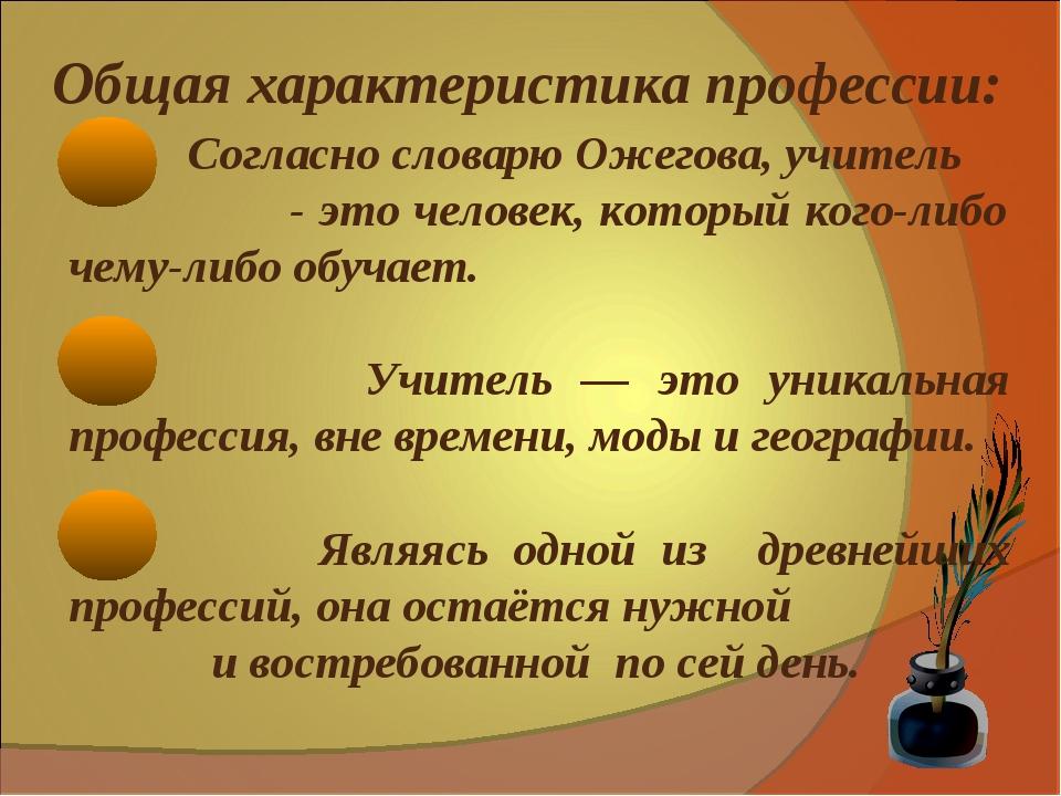 Общая характеристика профессии: Согласно словарю Ожегова, учитель - это чел...