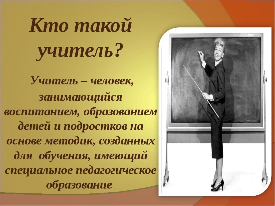 Кто такой учитель? Учитель – человек, занимающийся воспитанием, образованием...
