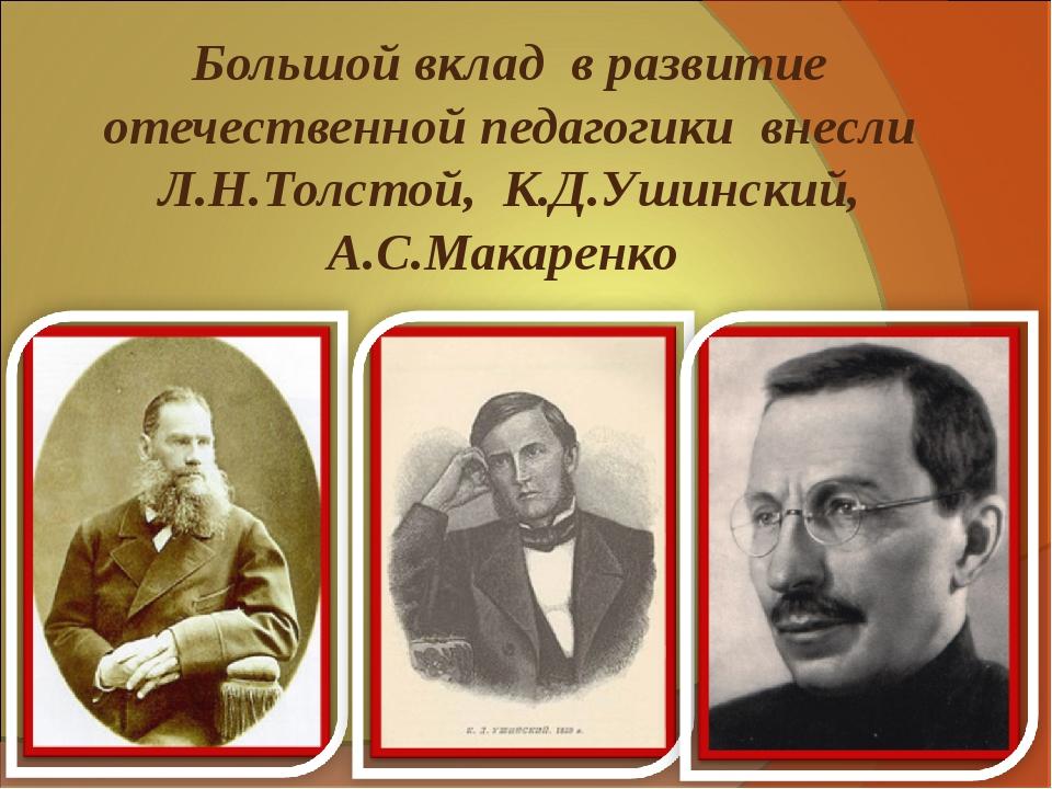 Большой вклад в развитие отечественной педагогики внесли Л.Н.Толстой, К.Д.Уши...