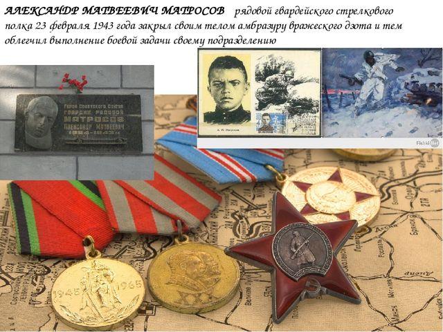 АЛЕКСАНДР МАТВЕЕВИЧ МАТРОСОВ рядовой гвардейского стрелкового полка 23 феврал...