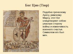 Бог Цио (Тюр) Подобно греческому Аресу, римскому Марсу, этот бог олицетворяет