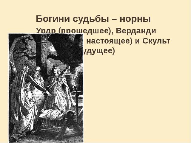 Богини судьбы – норны Урдр (прошедшее), Верданди (происходящее, настоящее)...