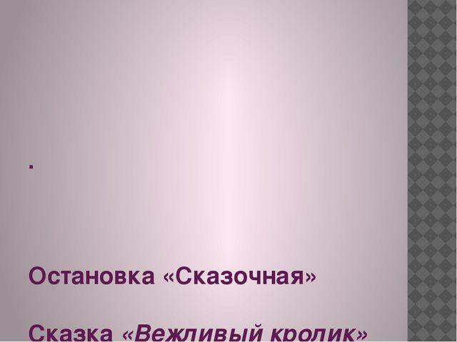 . Остановка «Сказочная» Сказка «Вежливый кролик»
