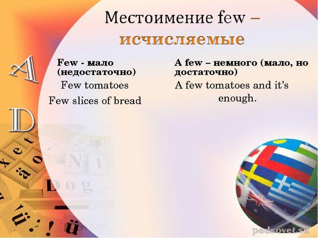 Few - мало (недостаточно) Few tomatoes Few slices of bread A few – немного (м...