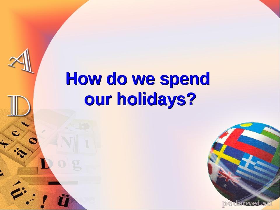 How do we spend our holidays?