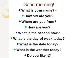 Good morning! What is your name? - How old are you? Where are you from? How a