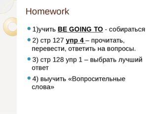 Homework 1)учить BE GOING TO - собираться 2) стр 127 упр 4 – прочитать, перев
