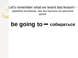 be going to собираться Let's remember what we learnt last lesson! - Давайте в