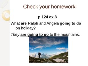 Check your homework! p.124 ex.3 What are Ralph and Angela going to do on holi