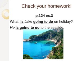 Check your homework! p.124 ex.3 What is Jake going to do on holiday? He is go